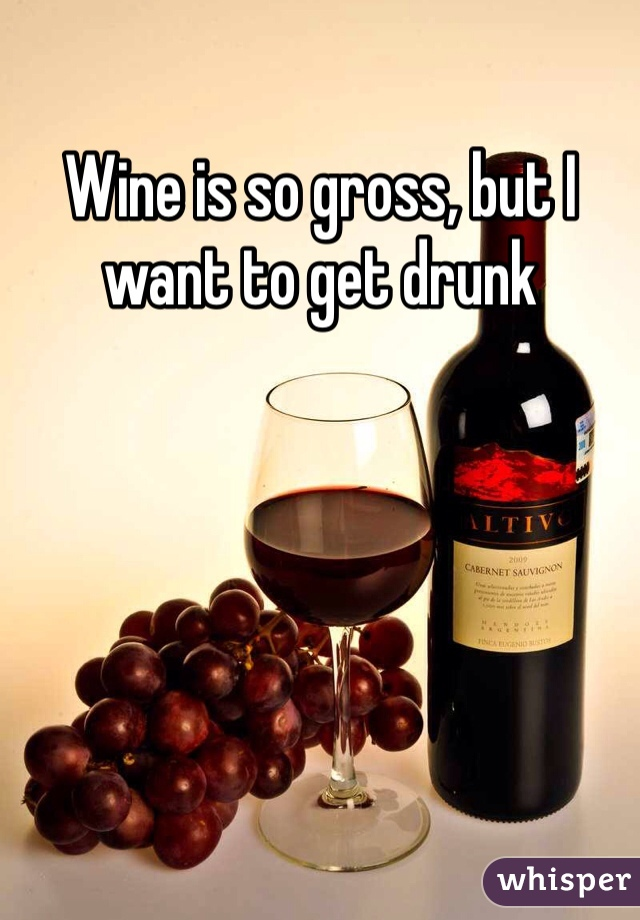 Wine is so gross, but I want to get drunk
