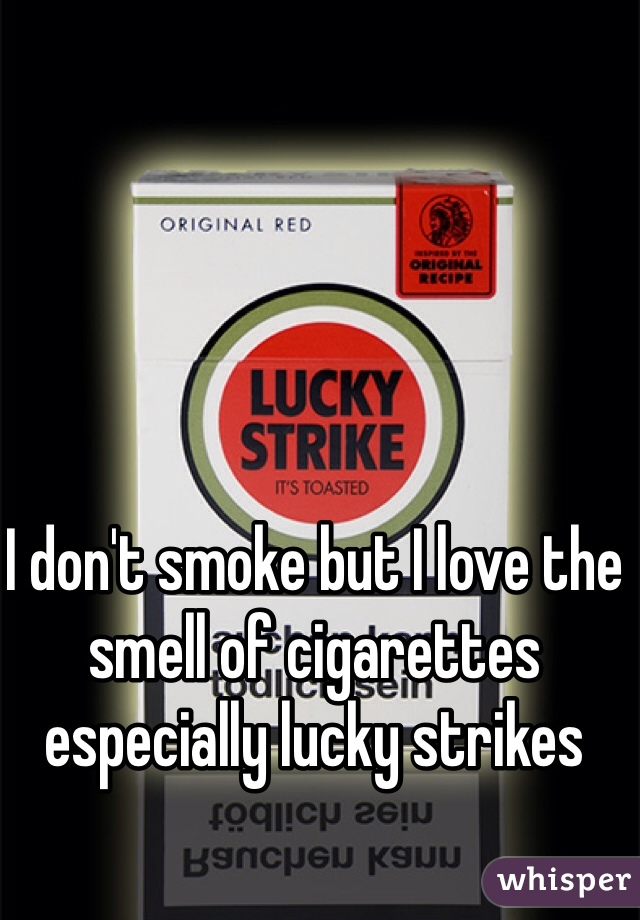 I don't smoke but I love the smell of cigarettes especially lucky strikes