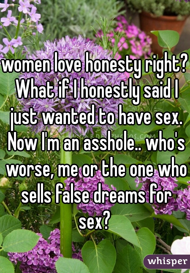 women love honesty right? What if I honestly said I just wanted to have sex. Now I'm an asshole.. who's worse, me or the one who sells false dreams for sex?