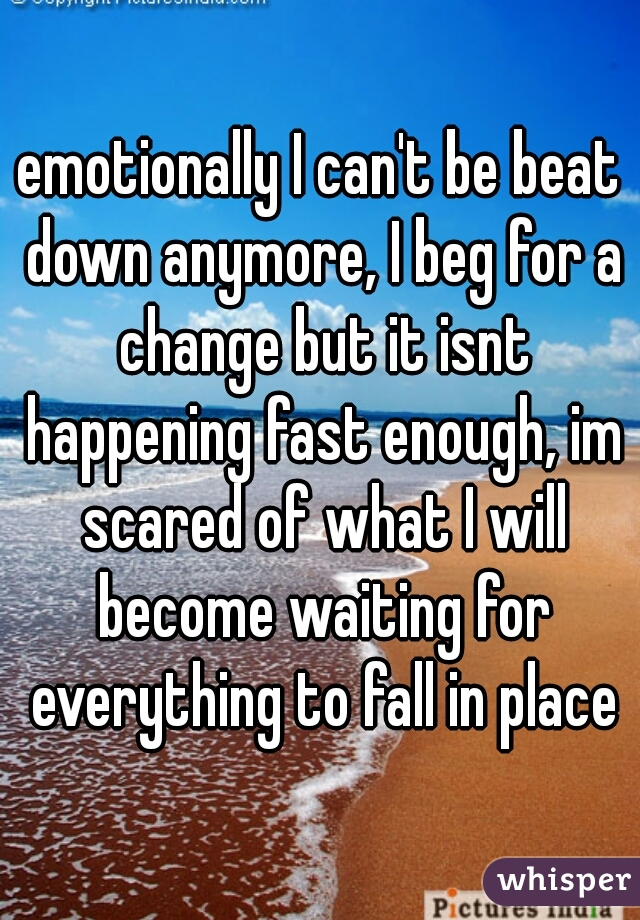 emotionally I can't be beat down anymore, I beg for a change but it isnt happening fast enough, im scared of what I will become waiting for everything to fall in place