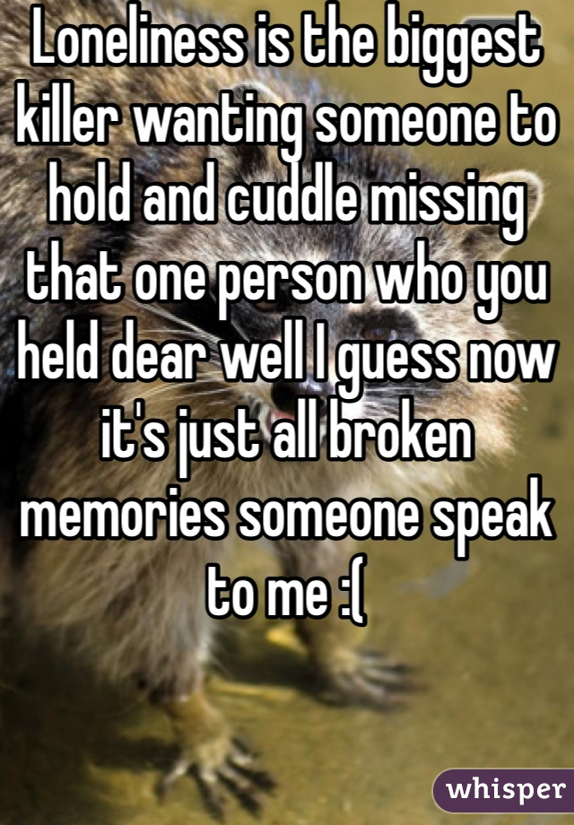 Loneliness is the biggest killer wanting someone to hold and cuddle missing that one person who you held dear well I guess now it's just all broken memories someone speak to me :(