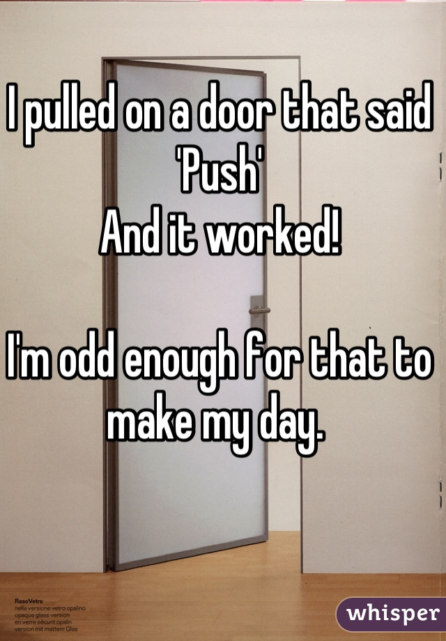 I pulled on a door that said 'Push'  And it worked!   I'm odd enough for that to make my day.
