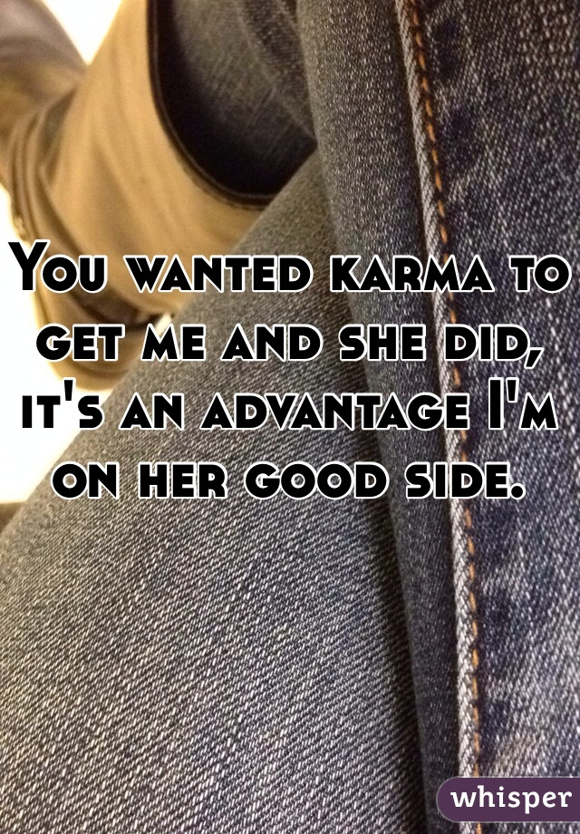 You wanted karma to get me and she did, it's an advantage I'm on her good side.