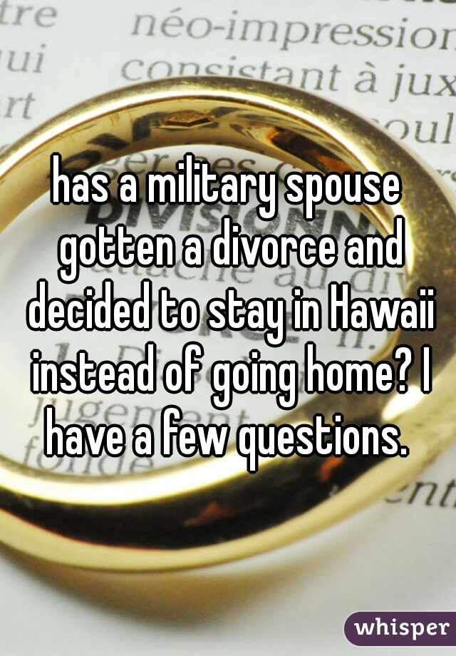 has a military spouse gotten a divorce and decided to stay in Hawaii instead of going home? I have a few questions.