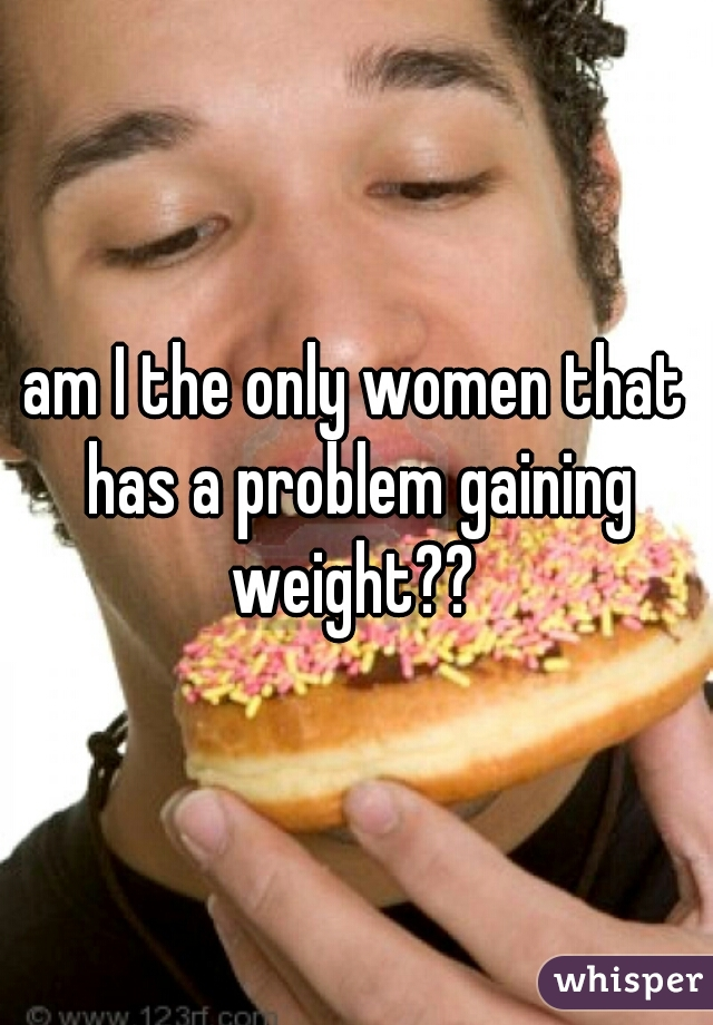 am I the only women that has a problem gaining weight??