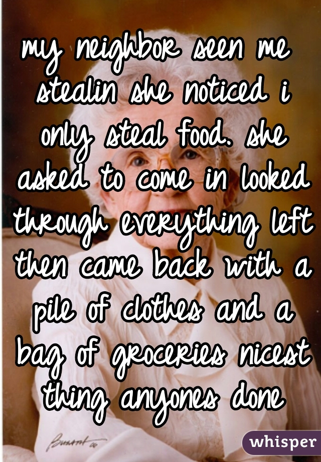my neighbor seen me stealin she noticed i only steal food. she asked to come in looked through everything left then came back with a pile of clothes and a bag of groceries nicest thing anyones done