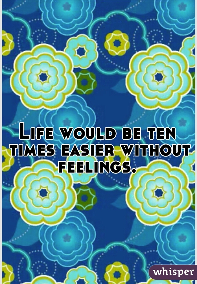 Life would be ten times easier without feelings.
