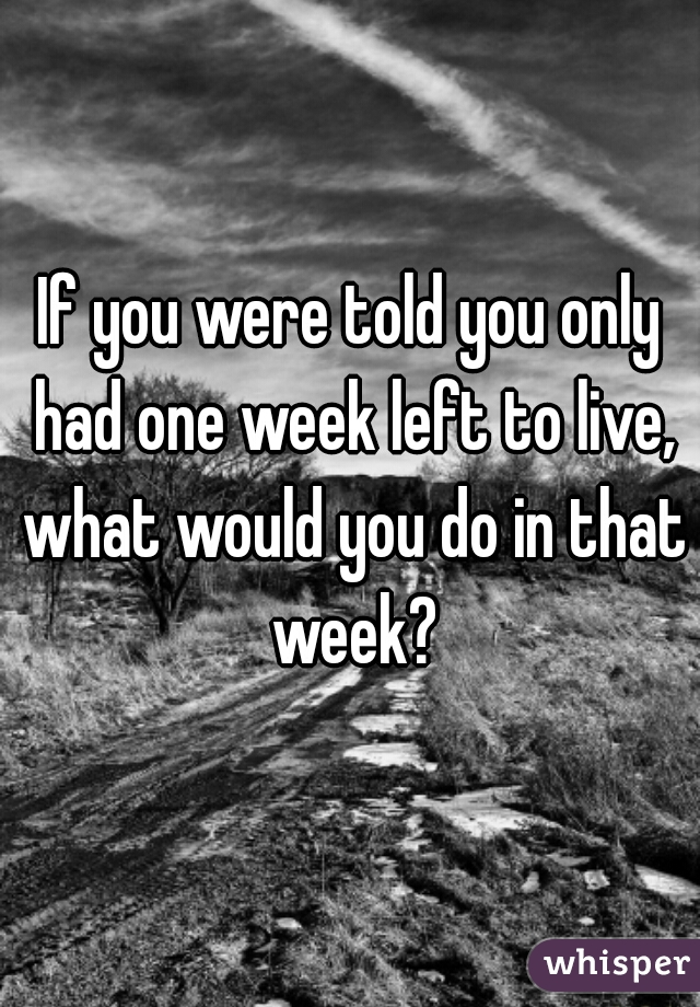 If you were told you only had one week left to live, what would you do in that week?