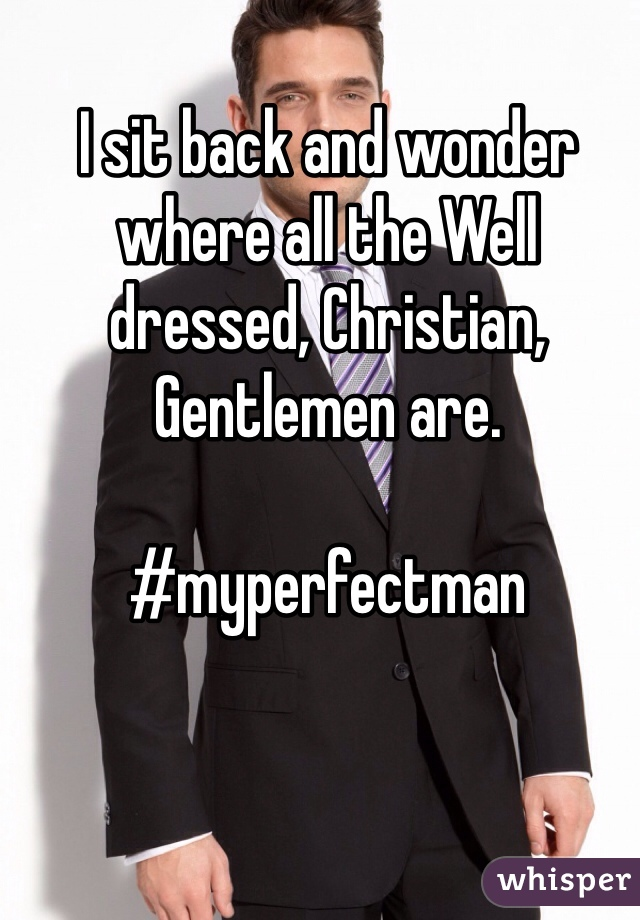 I sit back and wonder where all the Well dressed, Christian, Gentlemen are.   #myperfectman