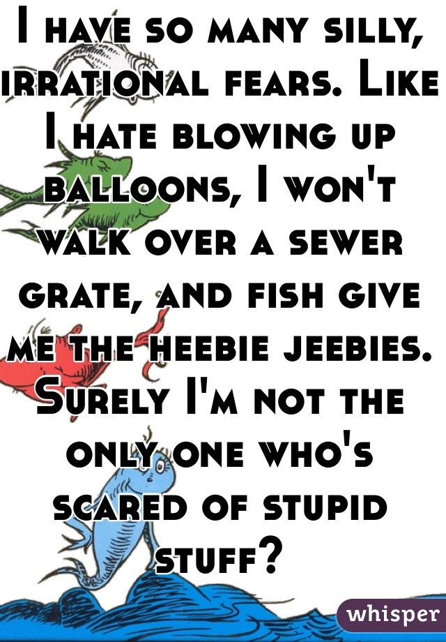 I have so many silly, irrational fears. Like I hate blowing up balloons, I won't walk over a sewer grate, and fish give me the heebie jeebies. Surely I'm not the only one who's scared of stupid stuff?