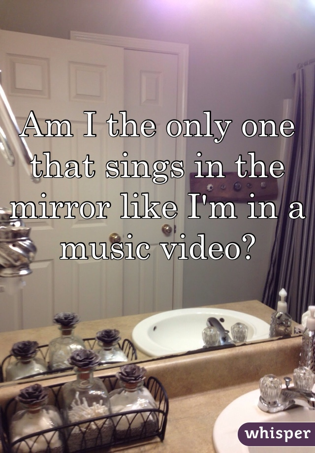 Am I the only one that sings in the mirror like I'm in a music video?