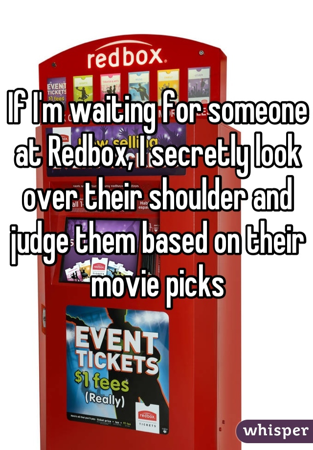 If I'm waiting for someone at Redbox, I secretly look over their shoulder and judge them based on their movie picks