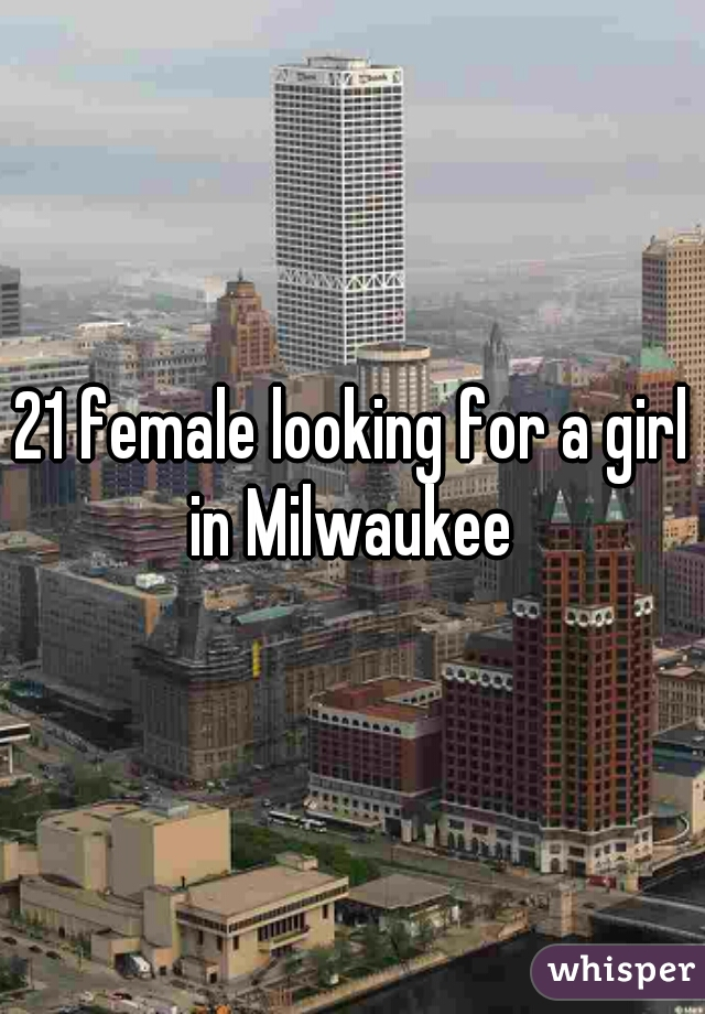 21 female looking for a girl in Milwaukee