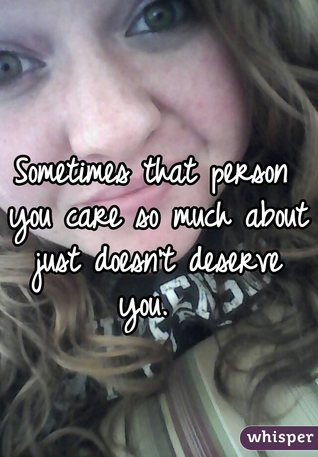 Sometimes that person you care so much about just doesn't deserve you.