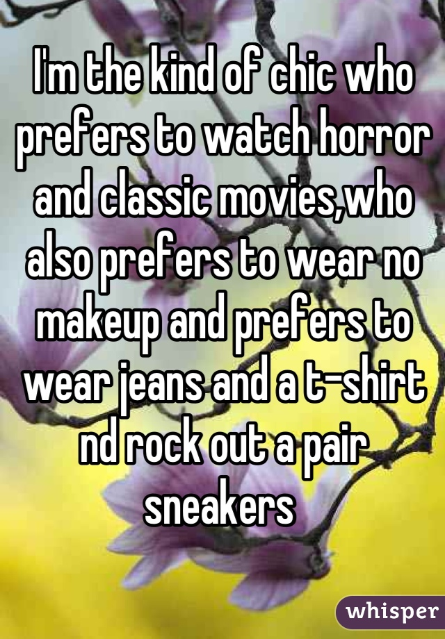 I'm the kind of chic who prefers to watch horror and classic movies,who also prefers to wear no makeup and prefers to wear jeans and a t-shirt nd rock out a pair sneakers