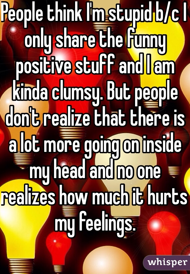 People think I'm stupid b/c I only share the funny positive stuff and I am kinda clumsy. But people don't realize that there is a lot more going on inside my head and no one realizes how much it hurts my feelings.