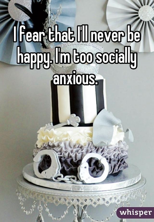 I fear that I'll never be happy. I'm too socially anxious.