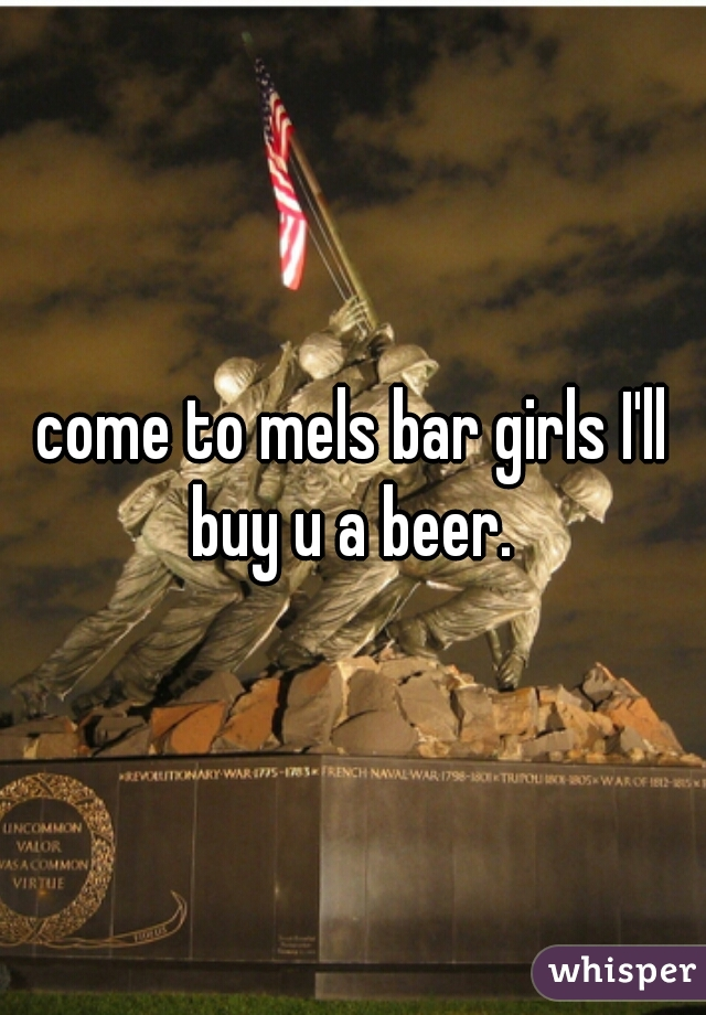 come to mels bar girls I'll buy u a beer.
