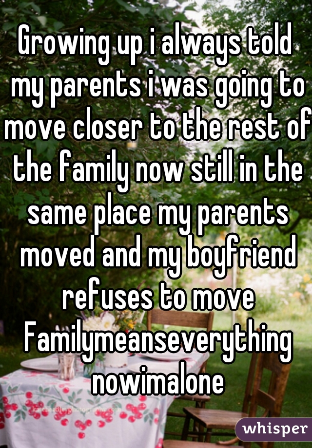 Growing up i always told my parents i was going to move closer to the rest of the family now still in the same place my parents moved and my boyfriend refuses to move Familymeanseverything nowimalone