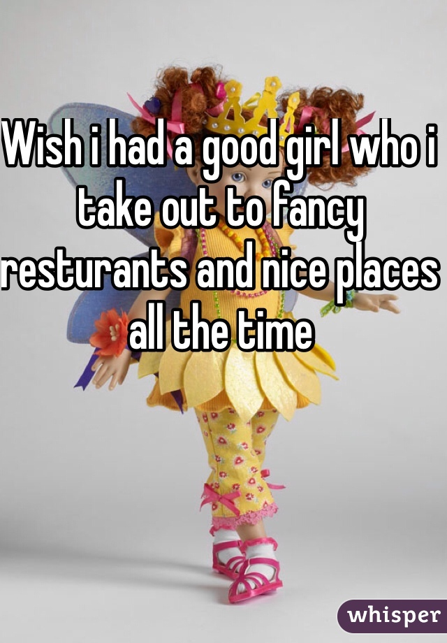 Wish i had a good girl who i take out to fancy resturants and nice places all the time