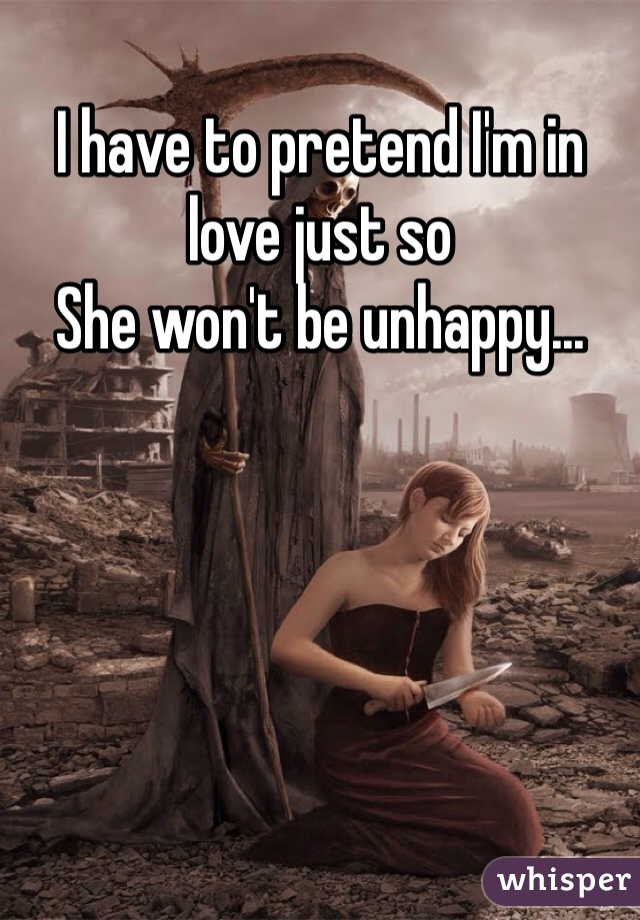 I have to pretend I'm in love just so  She won't be unhappy...