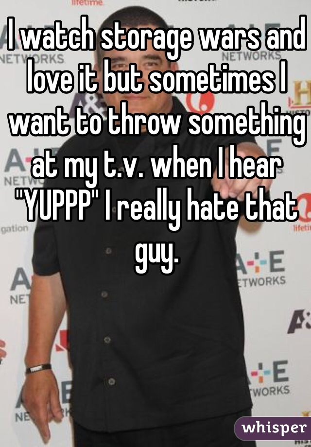 "I watch storage wars and love it but sometimes I want to throw something at my t.v. when I hear ""YUPPP"" I really hate that guy."