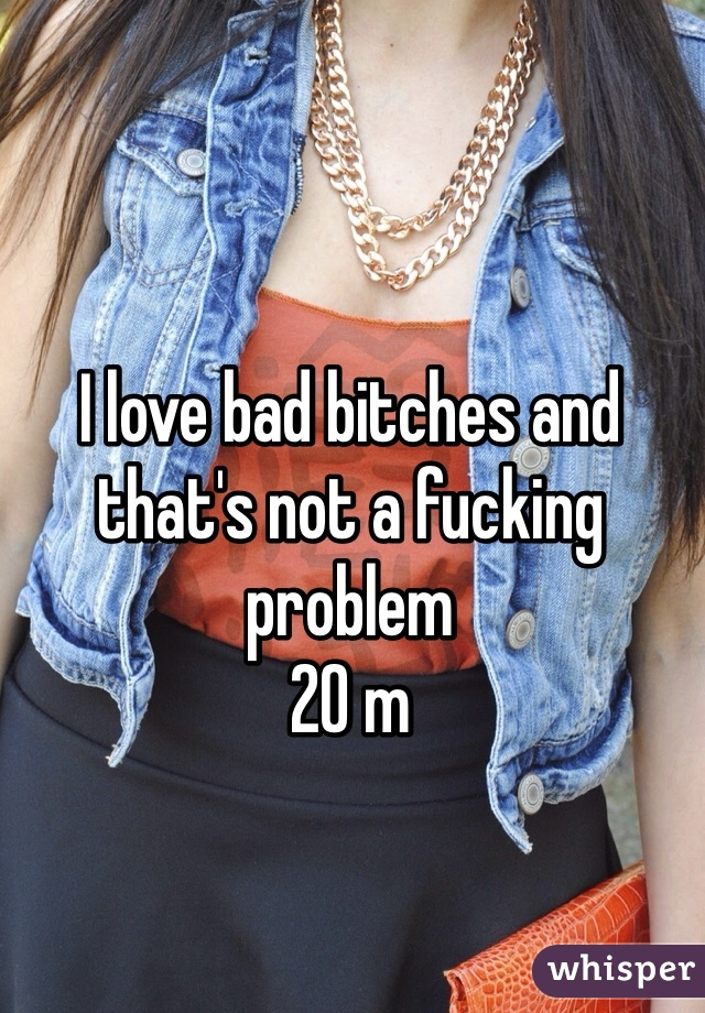 I love bad bitches and that's not a fucking problem  20 m