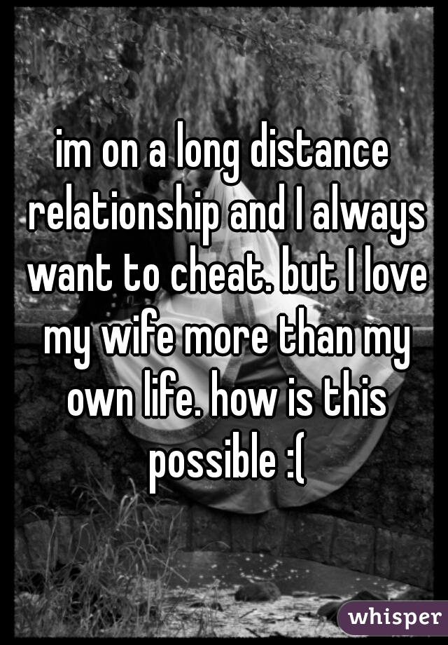 im on a long distance relationship and I always want to cheat. but I love my wife more than my own life. how is this possible :(