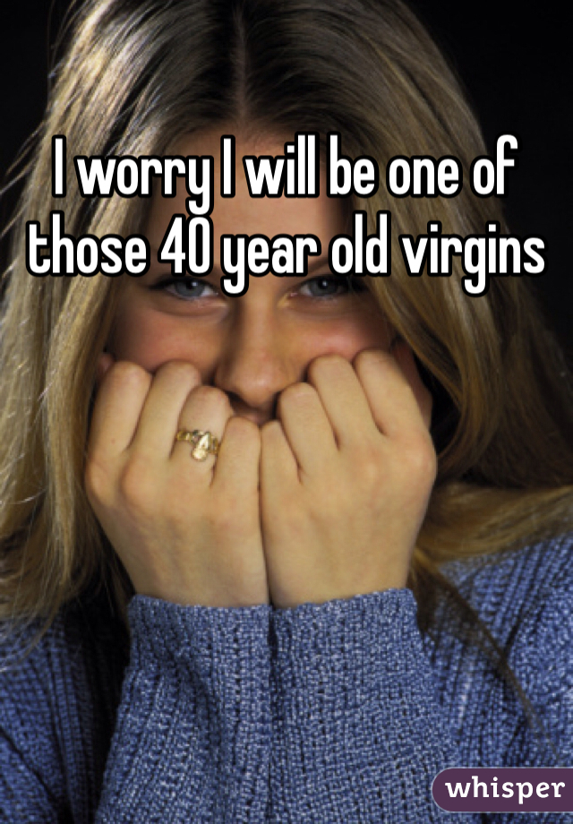 I worry I will be one of those 40 year old virgins