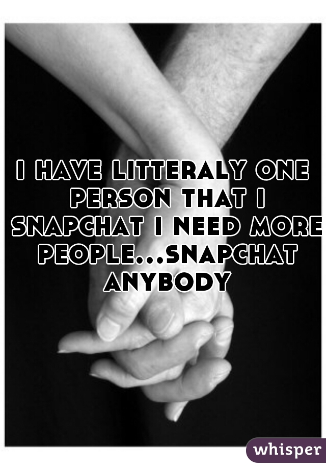 i have litteraly one person that i snapchat i need more people...snapchat anybody
