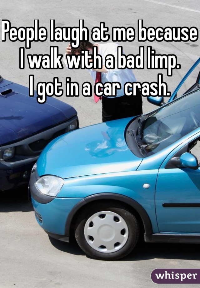 People laugh at me because I walk with a bad limp. I got in a car crash.