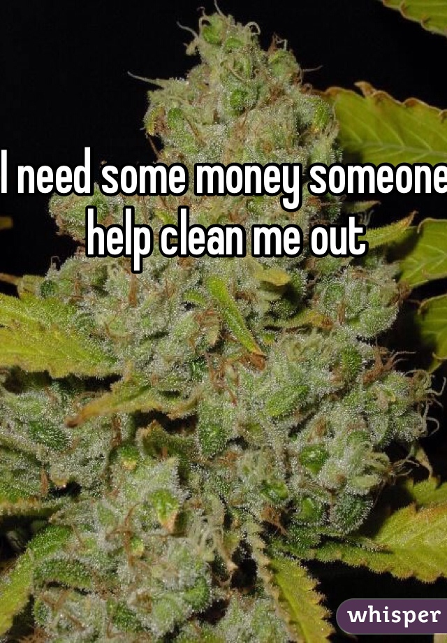 I need some money someone help clean me out