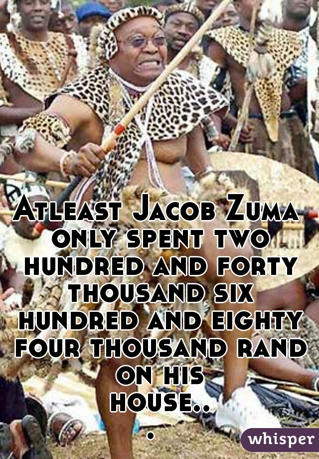Atleast Jacob Zuma only spent two hundred and forty thousand six hundred and eighty four thousand rand on his house...