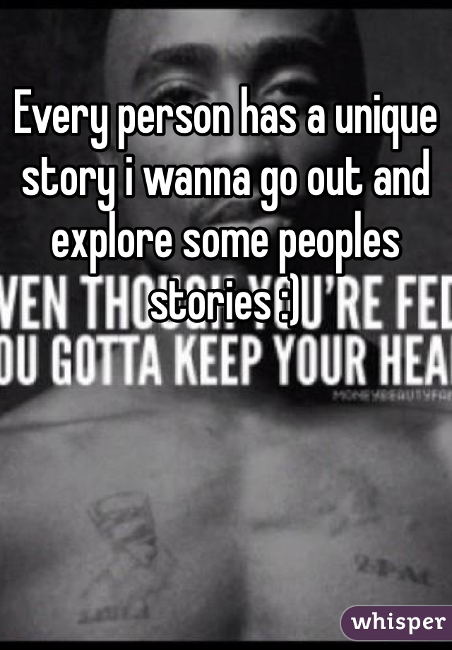 Every person has a unique story i wanna go out and explore some peoples stories :)