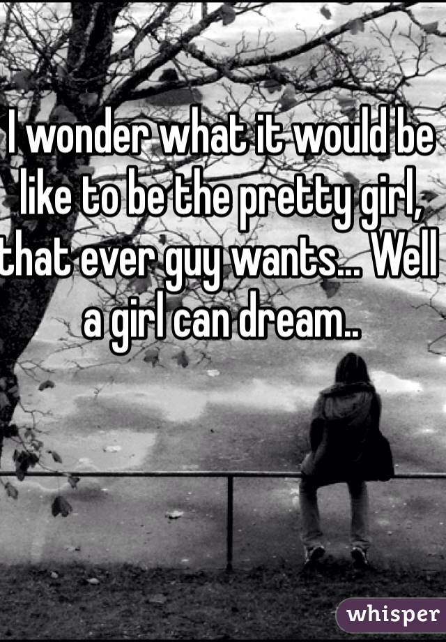 I wonder what it would be like to be the pretty girl, that ever guy wants... Well a girl can dream..