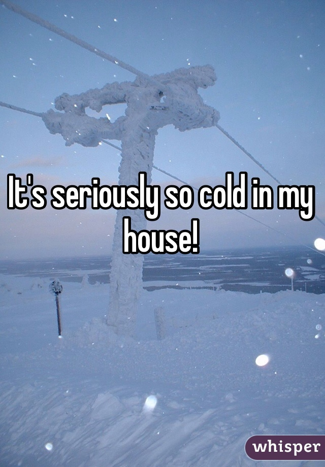 It's seriously so cold in my house!