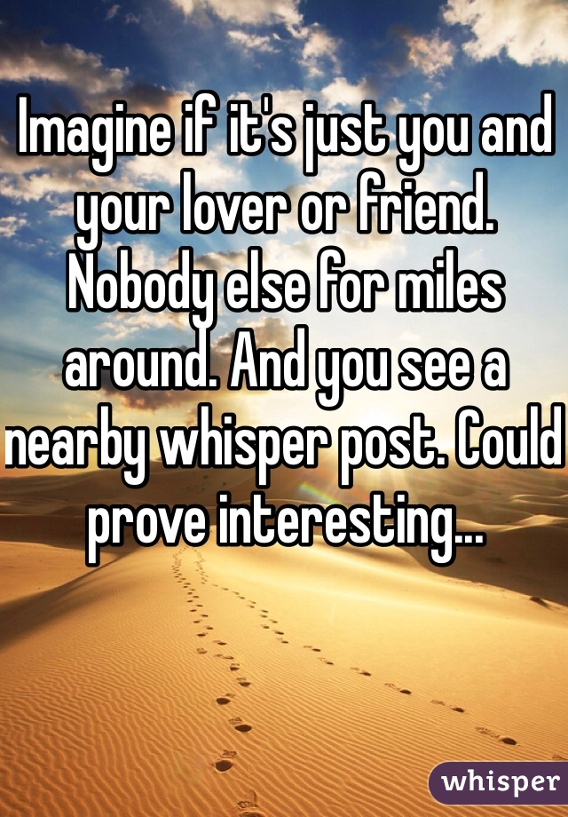 Imagine if it's just you and your lover or friend. Nobody else for miles around. And you see a nearby whisper post. Could prove interesting...