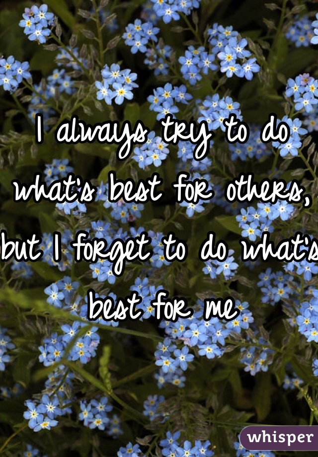 I always try to do what's best for others, but I forget to do what's best for me