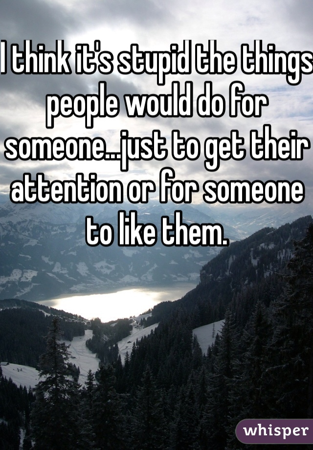 I think it's stupid the things people would do for someone...just to get their attention or for someone to like them.