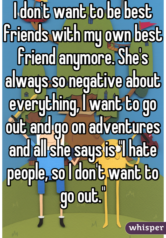 """I don't want to be best friends with my own best friend anymore. She's always so negative about everything, I want to go out and go on adventures and all she says is """"I hate people, so I don't want to go out."""""""
