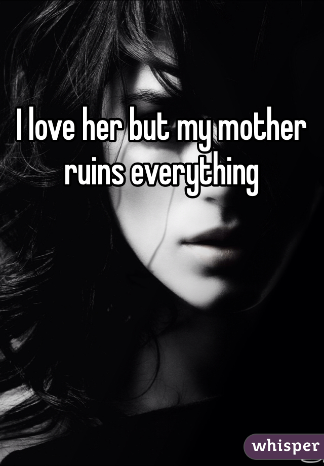 I love her but my mother ruins everything