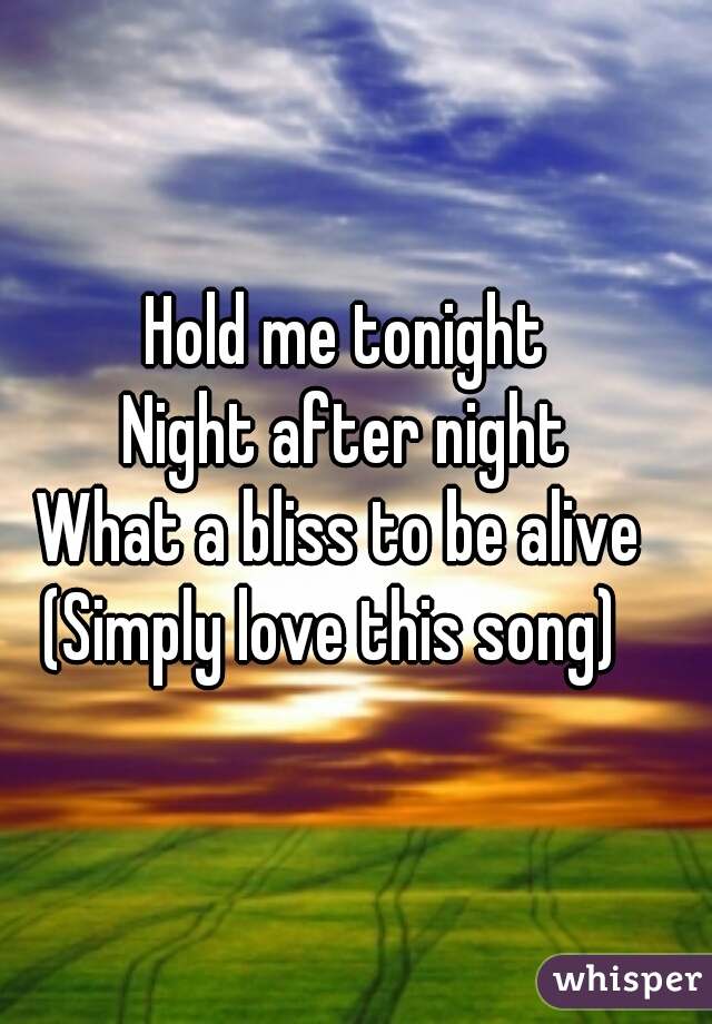 Hold me tonight Night after night What a bliss to be alive       (Simply love this song)