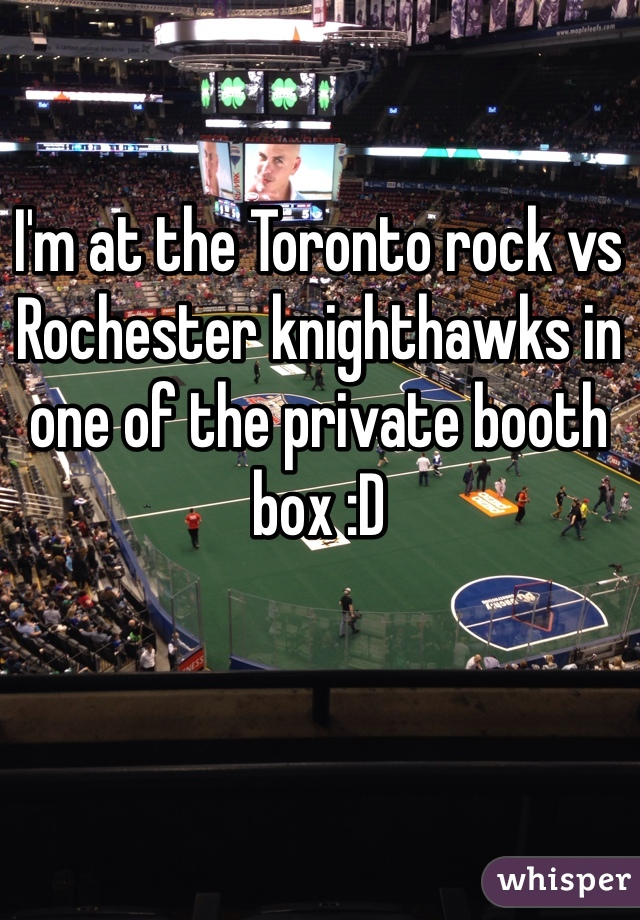 I'm at the Toronto rock vs Rochester knighthawks in one of the private booth box :D