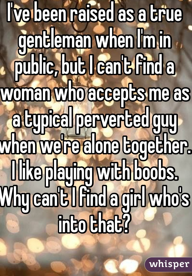 I've been raised as a true gentleman when I'm in public, but I can't find a woman who accepts me as a typical perverted guy when we're alone together. I like playing with boobs. Why can't I find a girl who's into that?