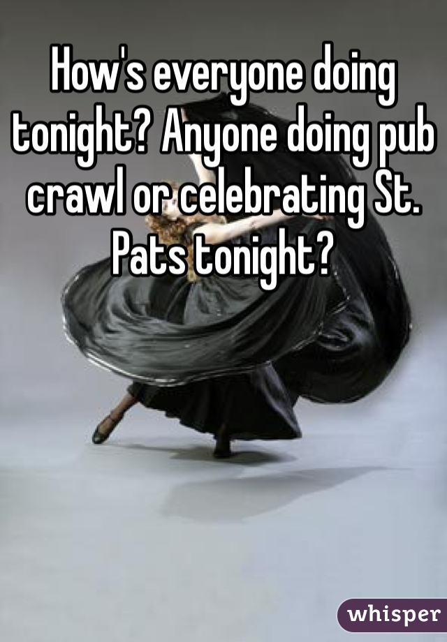 How's everyone doing tonight? Anyone doing pub crawl or celebrating St. Pats tonight?