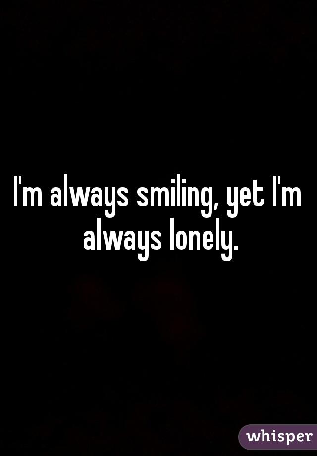 I'm always smiling, yet I'm always lonely.