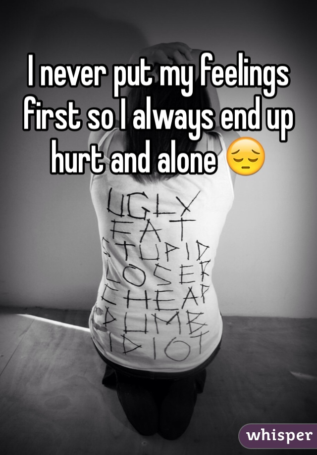 I never put my feelings first so I always end up hurt and alone 😔