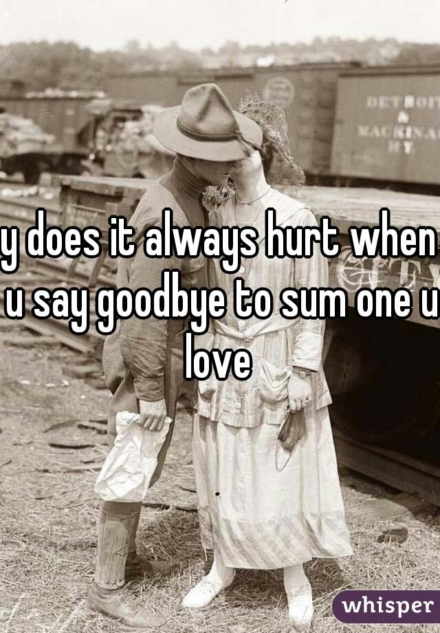 y does it always hurt when u say goodbye to sum one u love