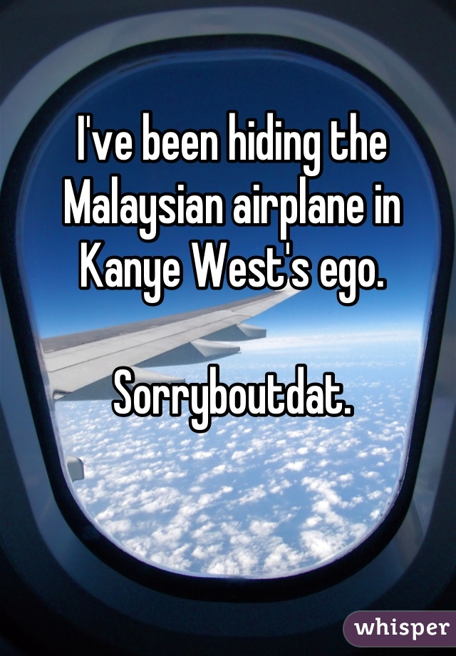 I've been hiding the Malaysian airplane in Kanye West's ego.  Sorryboutdat.