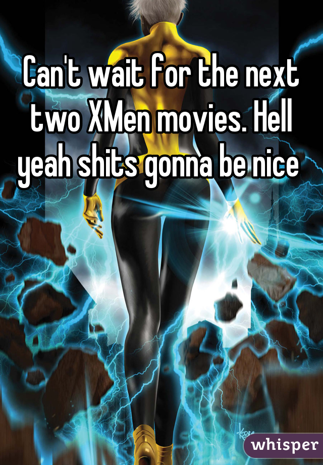 Can't wait for the next two XMen movies. Hell yeah shits gonna be nice